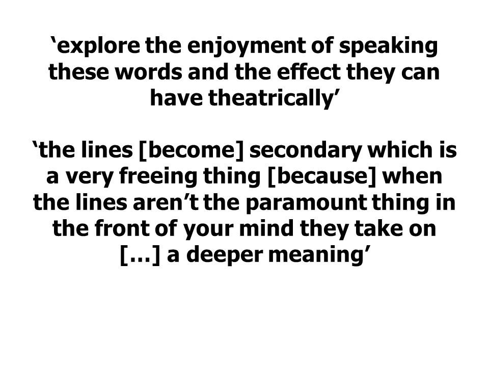 'explore the enjoyment of speaking these words and the effect they can have theatrically' 'the lines [become] secondary which is a very freeing thing [because] when the lines aren't the paramount thing in the front of your mind they take on […] a deeper meaning'