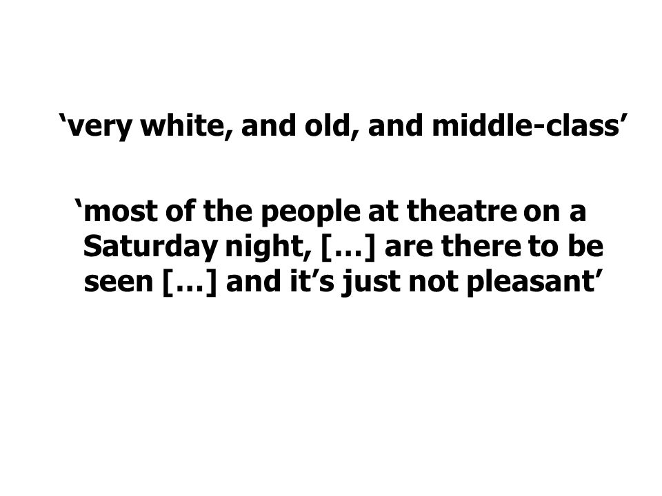 'very white, and old, and middle-class' 'most of the people at theatre on a Saturday night, […] are there to be seen […] and it's just not pleasant'
