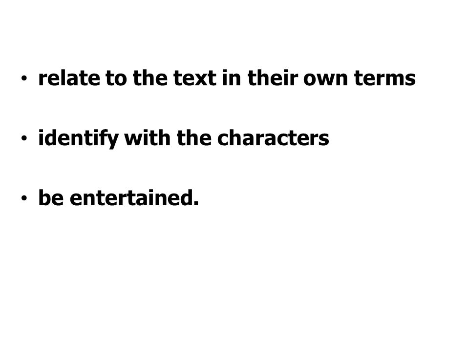 relate to the text in their own terms identify with the characters be entertained.