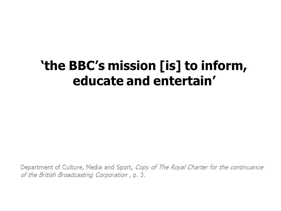 'the BBC's mission [is] to inform, educate and entertain' Department of Culture, Media and Sport, Copy of The Royal Charter for the continuance of the British Broadcasting Corporation, p.