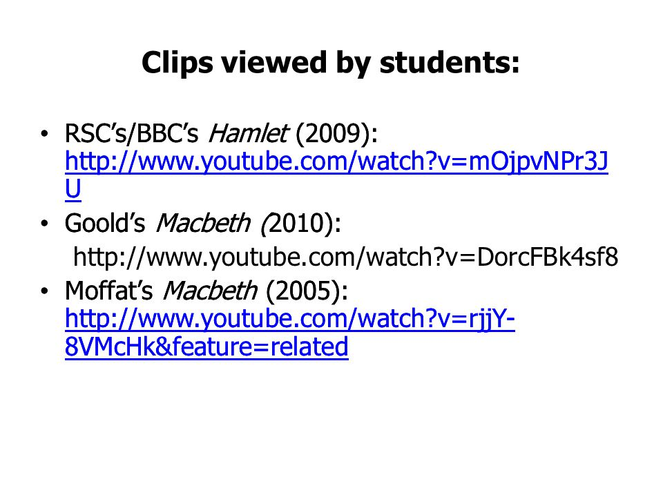 Clips viewed by students: RSC's/BBC's Hamlet (2009): http://www.youtube.com/watch?v=mOjpvNPr3J U http://www.youtube.com/watch?v=mOjpvNPr3J U Goold's Macbeth (2010): Moffat's Macbeth (2005): http://www.youtube.com/watch?v=rjjY- 8VMcHk&feature=related http://www.youtube.com/watch?v=rjjY- 8VMcHk&feature=related RSC's/BBC's Hamlet (2009): http://www.youtube.com/watch?v=mOjpvNPr3J U http://www.youtube.com/watch?v=mOjpvNPr3J U Goold's Macbeth (2010): http://www.youtube.com/watch?v=DorcFBk4sf8 Moffat's Macbeth (2005): http://www.youtube.com/watch?v=rjjY- 8VMcHk&feature=related http://www.youtube.com/watch?v=rjjY- 8VMcHk&feature=related