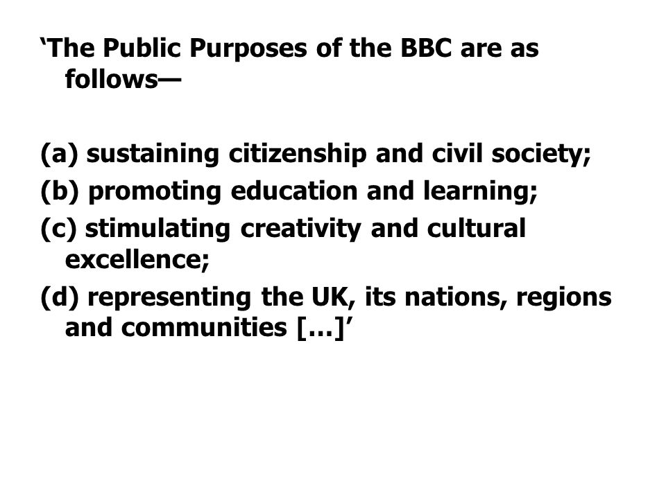 'The Public Purposes of the BBC are as follows— (a) sustaining citizenship and civil society; (b) promoting education and learning; (c) stimulating creativity and cultural excellence; (d) representing the UK, its nations, regions and communities […]'
