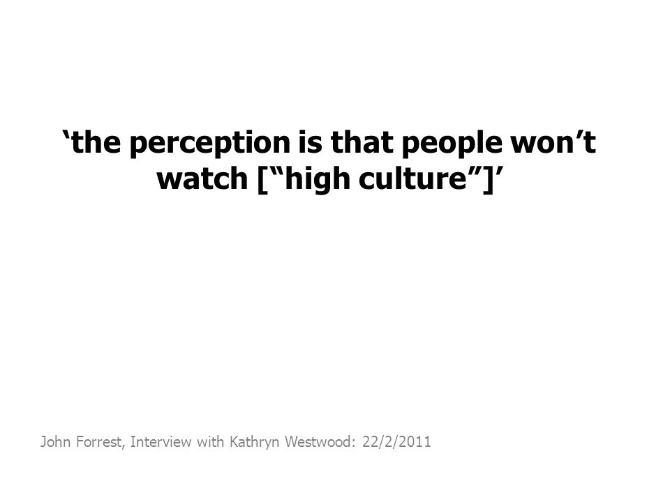 'the perception is that people won't watch [ high culture ]' John Forrest, Interview with Kathryn Westwood: 22/2/2011