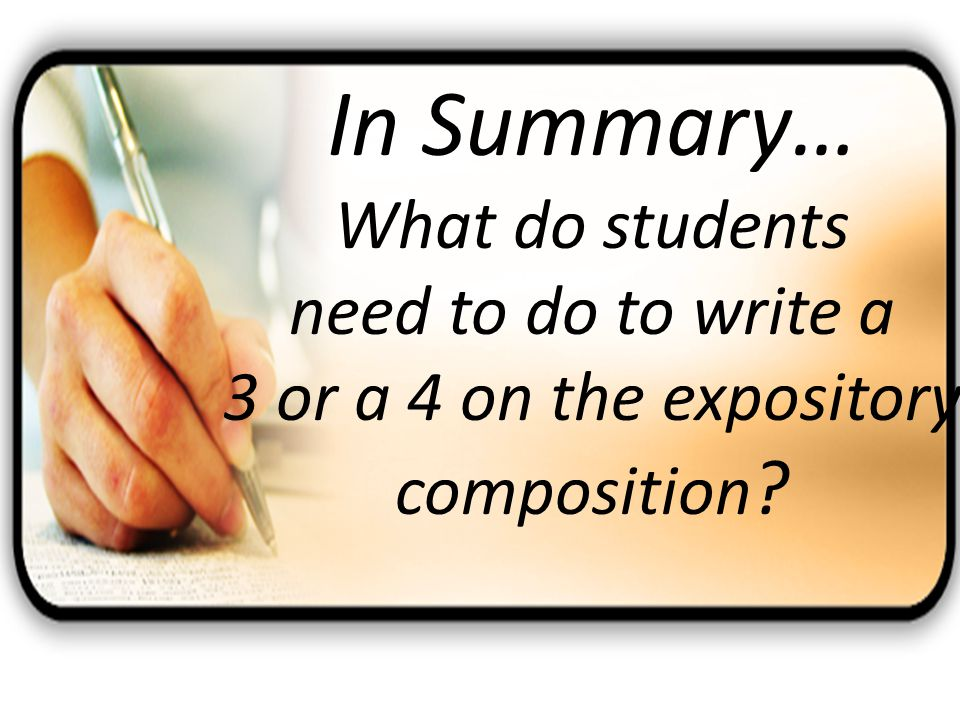 In Summary… What do students need to do to write a 3 or a 4 on the expository composition