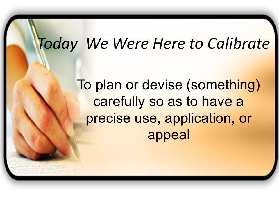 Today We Were Here to Calibrate To plan or devise (something) carefully so as to have a precise use, application, or appeal