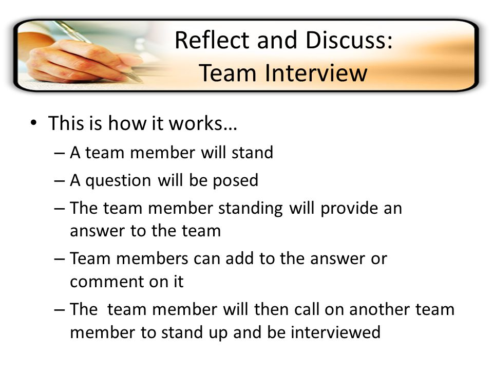 Reflect and Discuss: Team Interview This is how it works… – A team member will stand – A question will be posed – The team member standing will provide an answer to the team – Team members can add to the answer or comment on it – The team member will then call on another team member to stand up and be interviewed