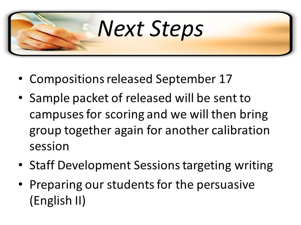 Next Steps Compositions released September 17 Sample packet of released will be sent to campuses for scoring and we will then bring group together again for another calibration session Staff Development Sessions targeting writing Preparing our students for the persuasive (English II)