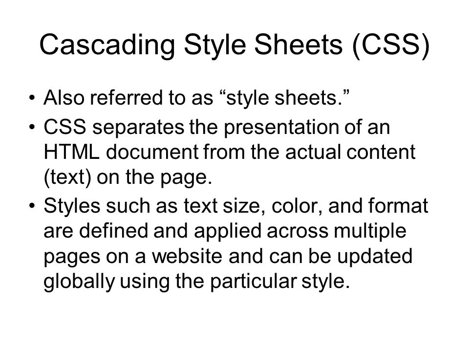 Cascading Style Sheets (CSS) Also referred to as style sheets. CSS separates the presentation of an HTML document from the actual content (text) on the page.