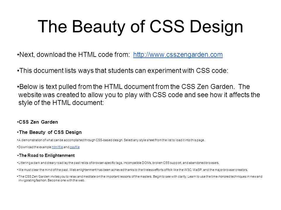 The Beauty of CSS Design Next, download the HTML code from: http://www.csszengarden.comhttp://www.csszengarden.com This document lists ways that students can experiment with CSS code: Below is text pulled from the HTML document from the CSS Zen Garden.