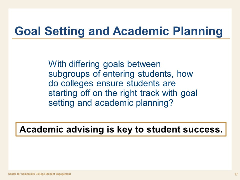 Goal Setting and Academic Planning 17 Academic advising is key to student success. With differing goals between subgroups of entering students, how do