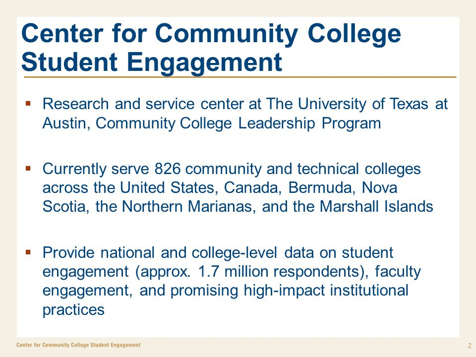Center for Community College Student Engagement  Research and service center at The University of Texas at Austin, Community College Leadership Program  Currently serve 826 community and technical colleges across the United States, Canada, Bermuda, Nova Scotia, the Northern Marianas, and the Marshall Islands  Provide national and college-level data on student engagement (approx.