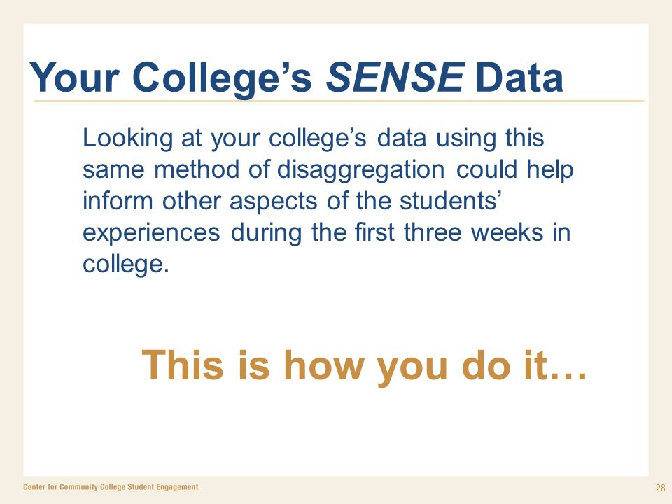 28 Your College's SENSE Data Looking at your college's data using this same method of disaggregation could help inform other aspects of the students' experiences during the first three weeks in college.