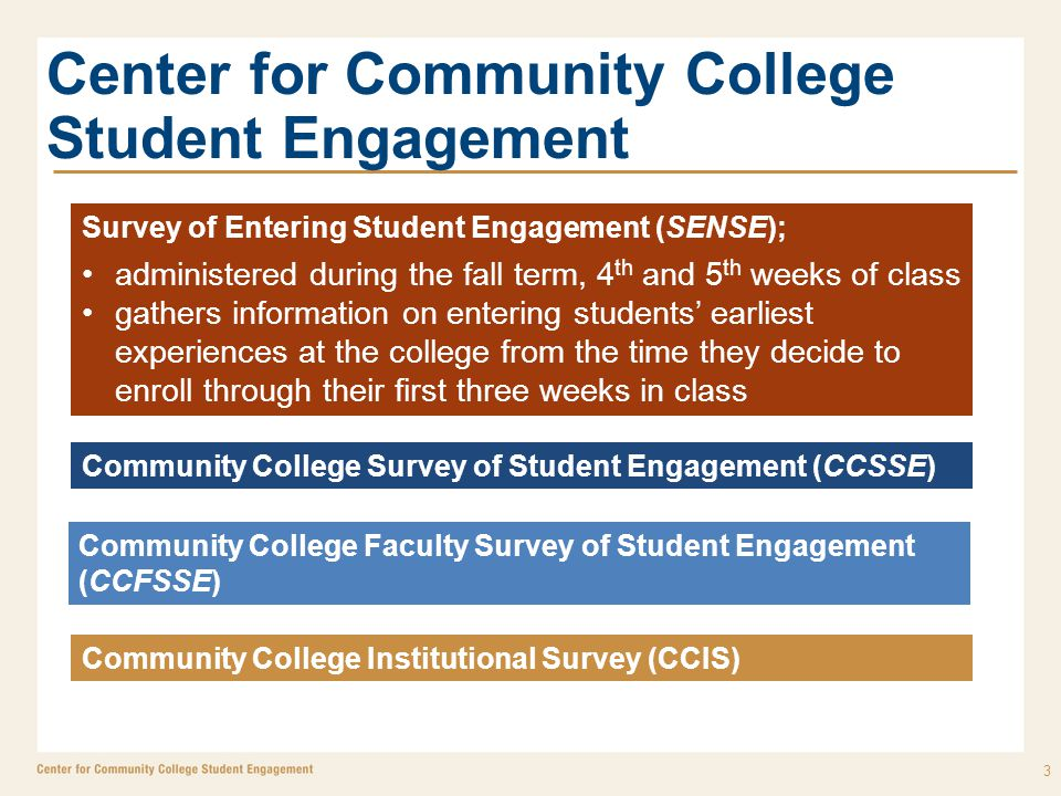 Center for Community College Student Engagement 3 Survey of Entering Student Engagement (SENSE); administered during the fall term, 4 th and 5 th weeks of class gathers information on entering students' earliest experiences at the college from the time they decide to enroll through their first three weeks in class Community College Survey of Student Engagement (CCSSE) Community College Faculty Survey of Student Engagement (CCFSSE) Community College Institutional Survey (CCIS)