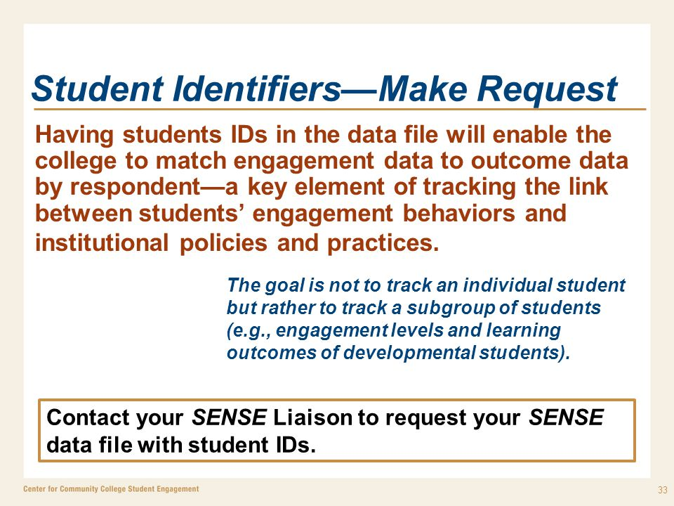 Student Identifiers—Make Request Having students IDs in the data file will enable the college to match engagement data to outcome data by respondent—a key element of tracking the link between students' engagement behaviors and institutional policies and practices.