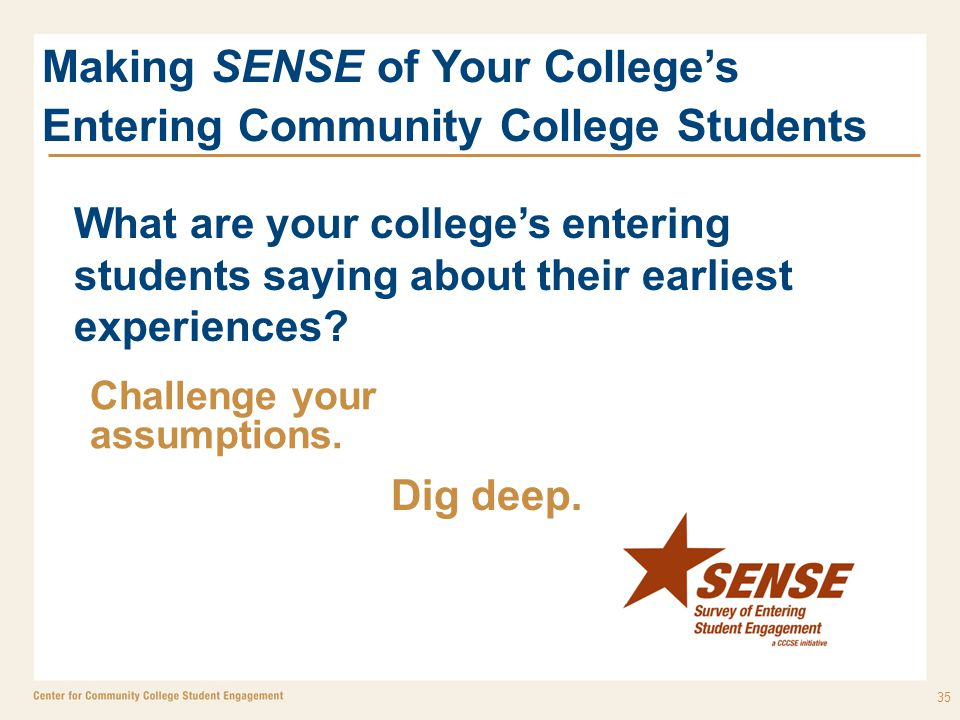35 Making SENSE of Your College's Entering Community College Students What are your college's entering students saying about their earliest experiences.