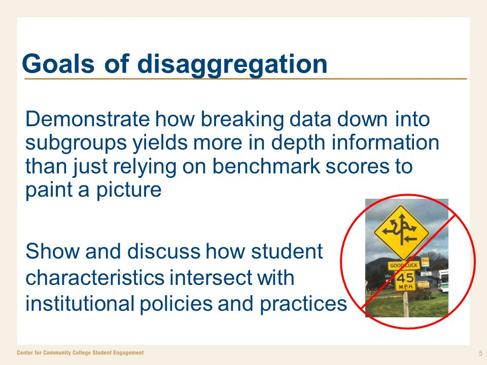 Goals of disaggregation Demonstrate how breaking data down into subgroups yields more in depth information than just relying on benchmark scores to paint a picture 5 Show and discuss how student characteristics intersect with institutional policies and practices