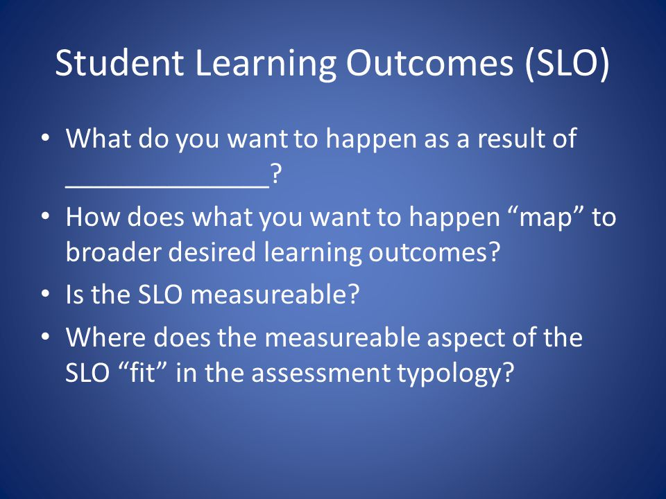 Student Learning Outcomes (SLO) What do you want to happen as a result of ______________.