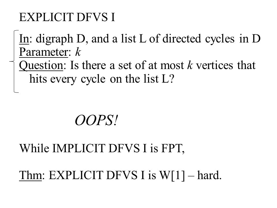 EXPLICIT DFVS I In: digraph D, and a list L of directed cycles in D Parameter: k Question: Is there a set of at most k vertices that hits every cycle on the list L.