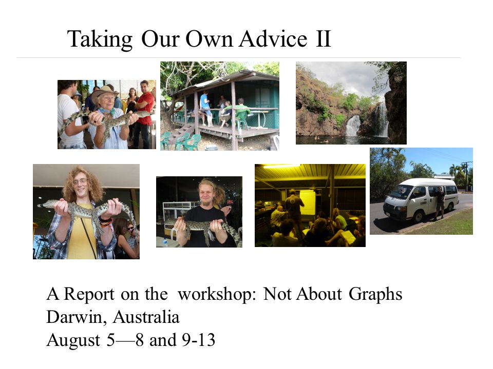 Taking Our Own Advice II A Report on the workshop: Not About Graphs Darwin, Australia August 5—8 and 9-13
