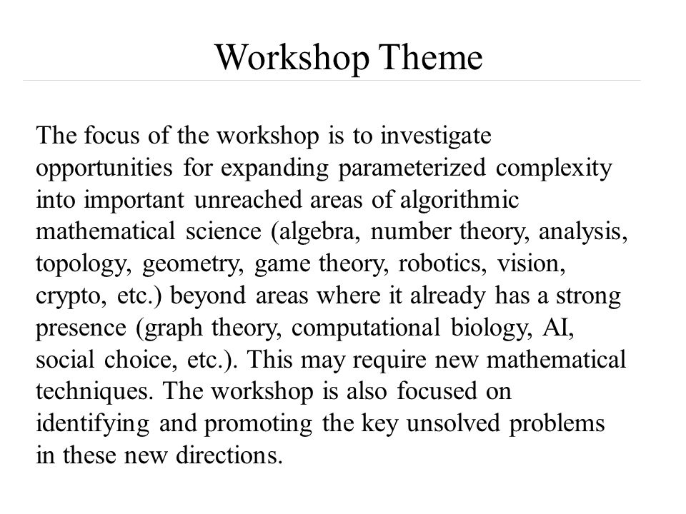 Workshop Theme The focus of the workshop is to investigate opportunities for expanding parameterized complexity into important unreached areas of algorithmic mathematical science (algebra, number theory, analysis, topology, geometry, game theory, robotics, vision, crypto, etc.) beyond areas where it already has a strong presence (graph theory, computational biology, AI, social choice, etc.).