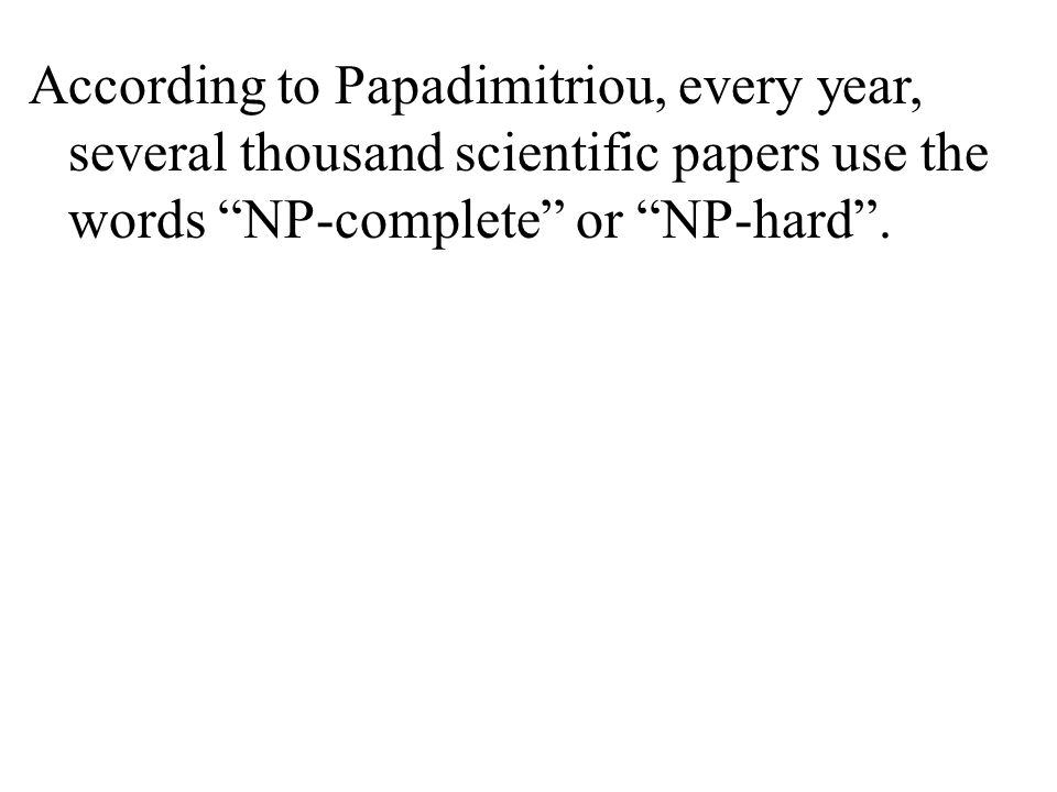 According to Papadimitriou, every year, several thousand scientific papers use the words NP-complete or NP-hard .