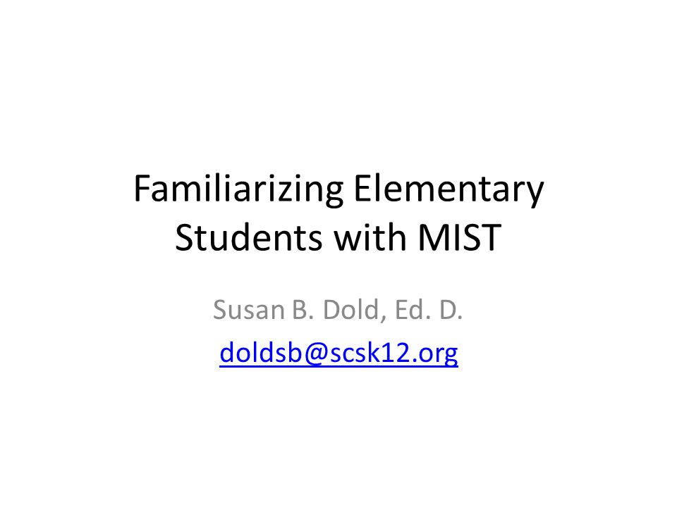 Familiarizing Elementary Students with MIST Susan B. Dold, Ed. D. doldsb@scsk12.org