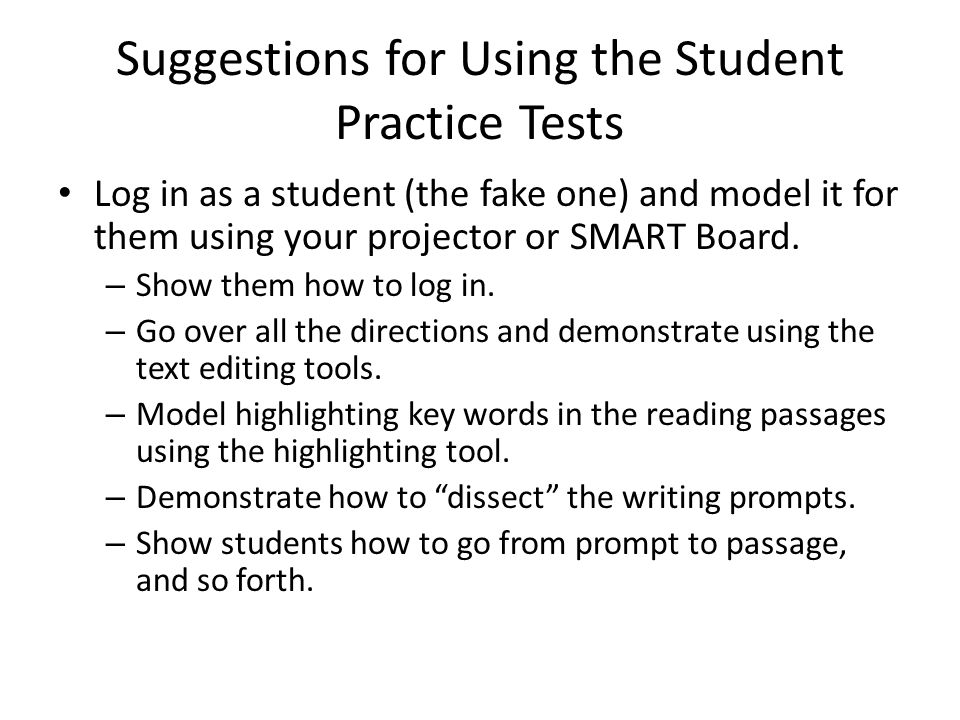 Suggestions for Using the Student Practice Tests Log in as a student (the fake one) and model it for them using your projector or SMART Board.