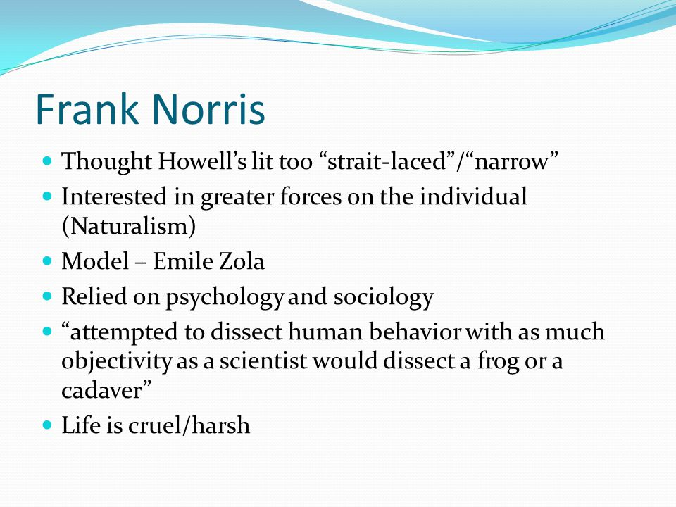 Frank Norris Thought Howell's lit too strait-laced / narrow Interested in greater forces on the individual (Naturalism) Model – Emile Zola Relied on psychology and sociology attempted to dissect human behavior with as much objectivity as a scientist would dissect a frog or a cadaver Life is cruel/harsh