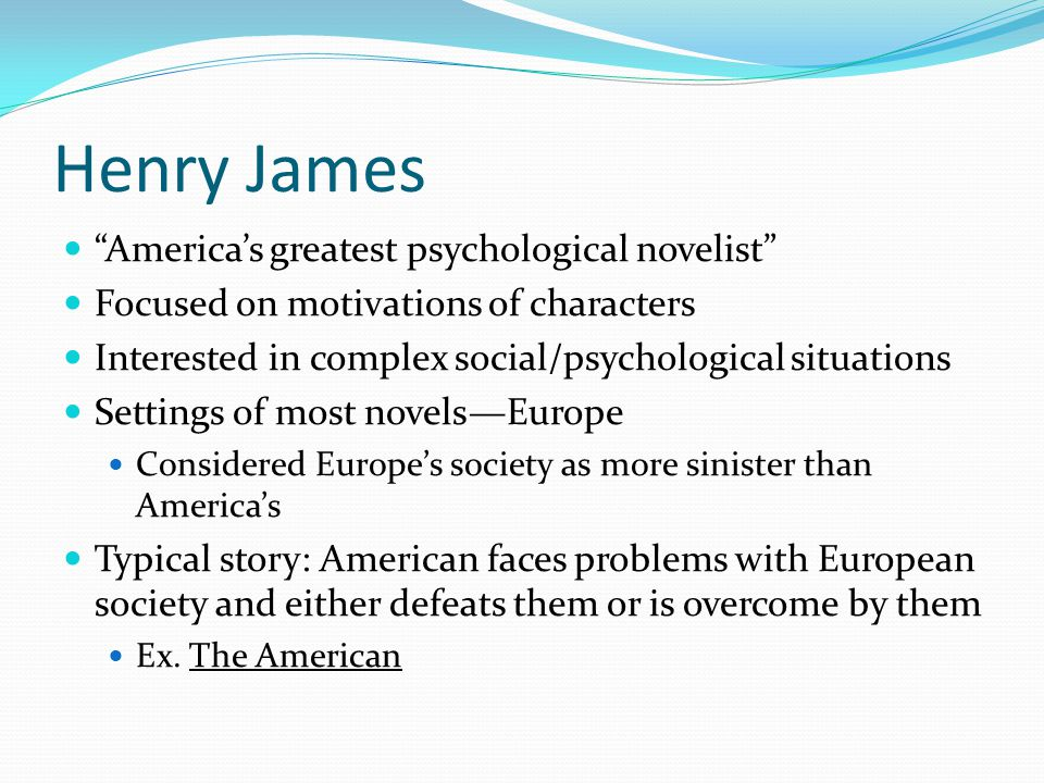 Henry James America's greatest psychological novelist Focused on motivations of characters Interested in complex social/psychological situations Settings of most novels—Europe Considered Europe's society as more sinister than America's Typical story: American faces problems with European society and either defeats them or is overcome by them Ex.
