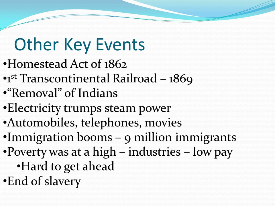 Homestead Act of 1862 1 st Transcontinental Railroad – 1869 Removal of Indians Electricity trumps steam power Automobiles, telephones, movies Immigration booms – 9 million immigrants Poverty was at a high – industries – low pay Hard to get ahead End of slavery Other Key Events