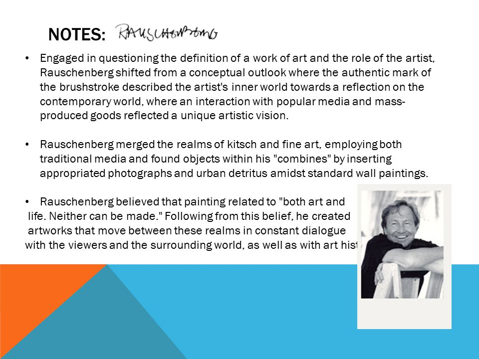NOTES: Engaged in questioning the definition of a work of art and the role of the artist, Rauschenberg shifted from a conceptual outlook where the authentic mark of the brushstroke described the artist s inner world towards a reflection on the contemporary world, where an interaction with popular media and mass- produced goods reflected a unique artistic vision.