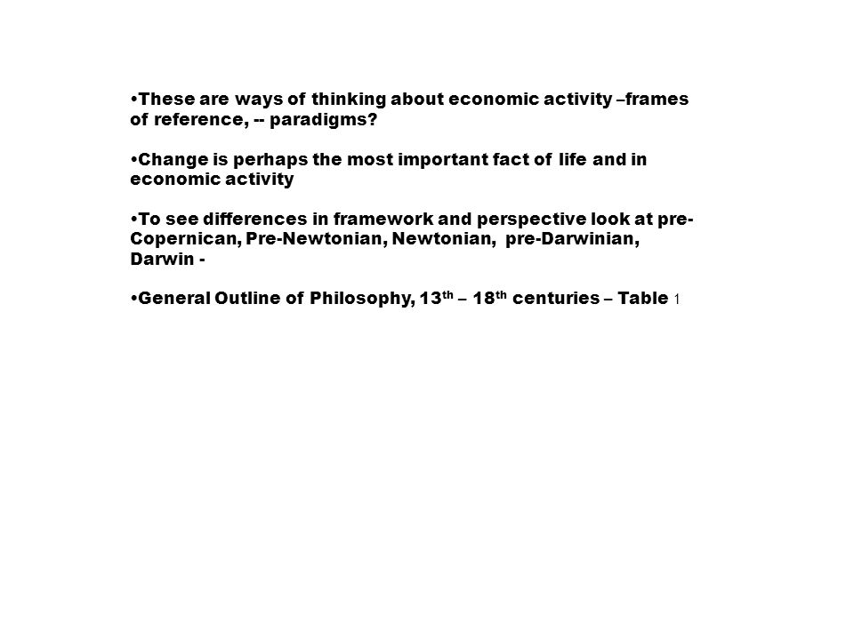 Table 1 General Outline of the Western Philosophy of Knowledge and Social Theory in the 13 th and 18 th Centuries Philosophy of Knowledge ____________________________________________________________________________ CenturyDominantPrevailingDominant method of InquiryBeliefs Institution ____________________________________________________________________________ 13 th innate thoughtGod, sinReligious Doctrine logic-AristotelianSalvation/Heaven(Christian Story) 18 th rational proofnature, reason scientific spirit Newtonian era experimentalismnatural law, natural rights 20-21thExperimentalismNation, God, Me Pragmatic view Darwinnature