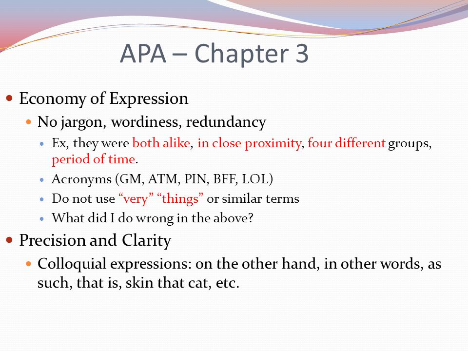 APA – Chapter 3 Economy of Expression No jargon, wordiness, redundancy Ex, they were both alike, in close proximity, four different groups, period of time.