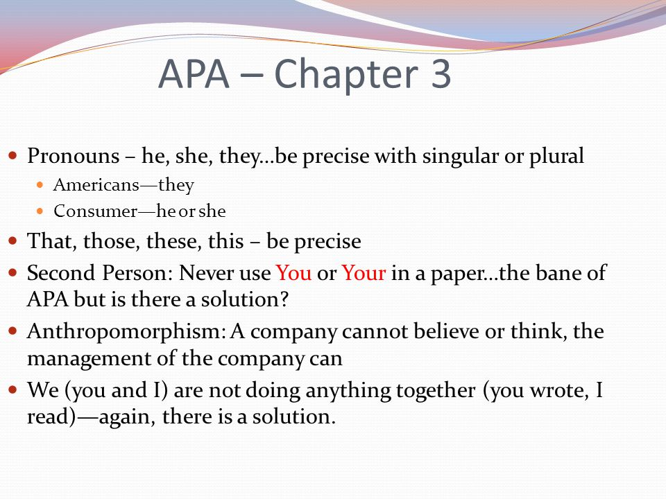 Pronouns – he, she, they…be precise with singular or plural Americans—they Consumer—he or she That, those, these, this – be precise Second Person: Never use You or Your in a paper…the bane of APA but is there a solution.
