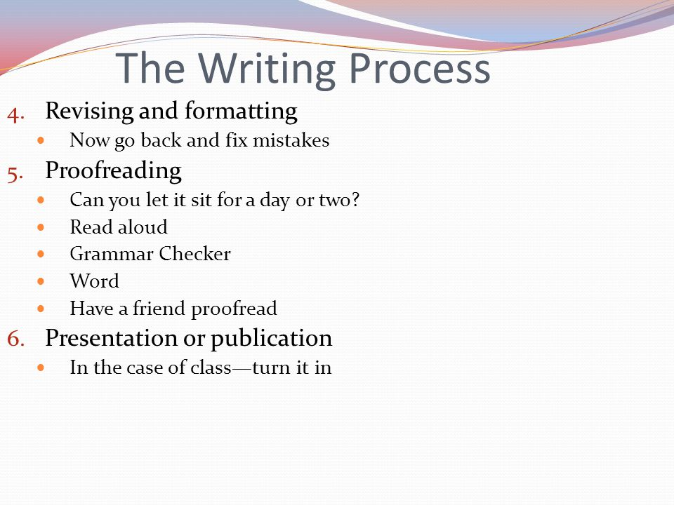 The Writing Process 4. Revising and formatting Now go back and fix mistakes 5.