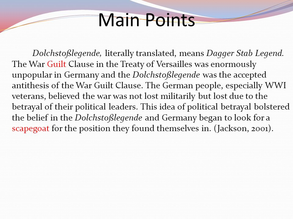 Dolchstoßlegende, literally translated, means Dagger Stab Legend. The War Guilt Clause in the Treaty of Versailles was enormously unpopular in Germany