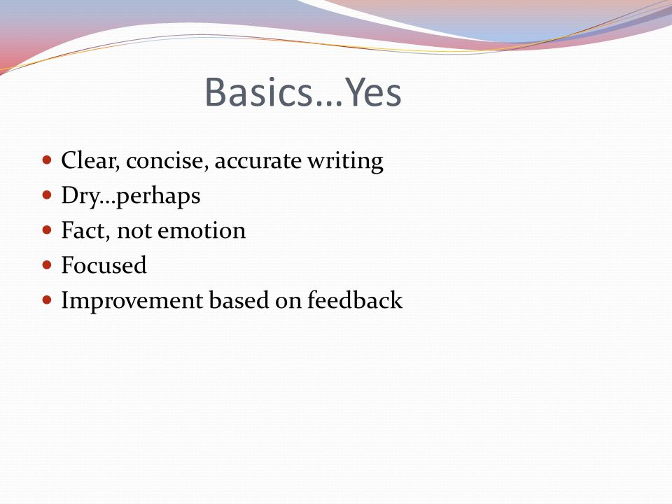 Basics…Yes Clear, concise, accurate writing Dry…perhaps Fact, not emotion Focused Improvement based on feedback