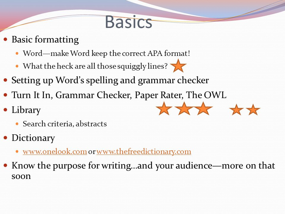 Basics Basic formatting Word—make Word keep the correct APA format! What the heck are all those squiggly lines? Setting up Word's spelling and grammar
