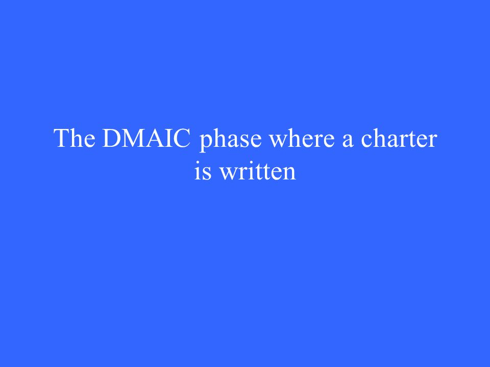 The DMAIC phase where a charter is written