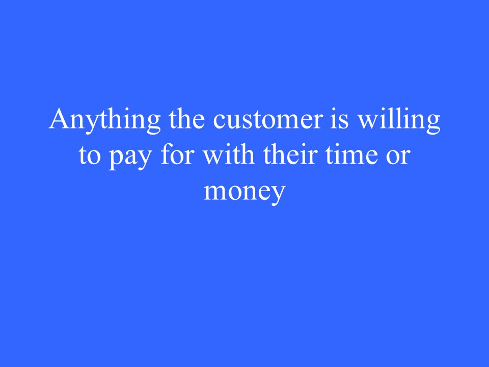 Anything the customer is willing to pay for with their time or money