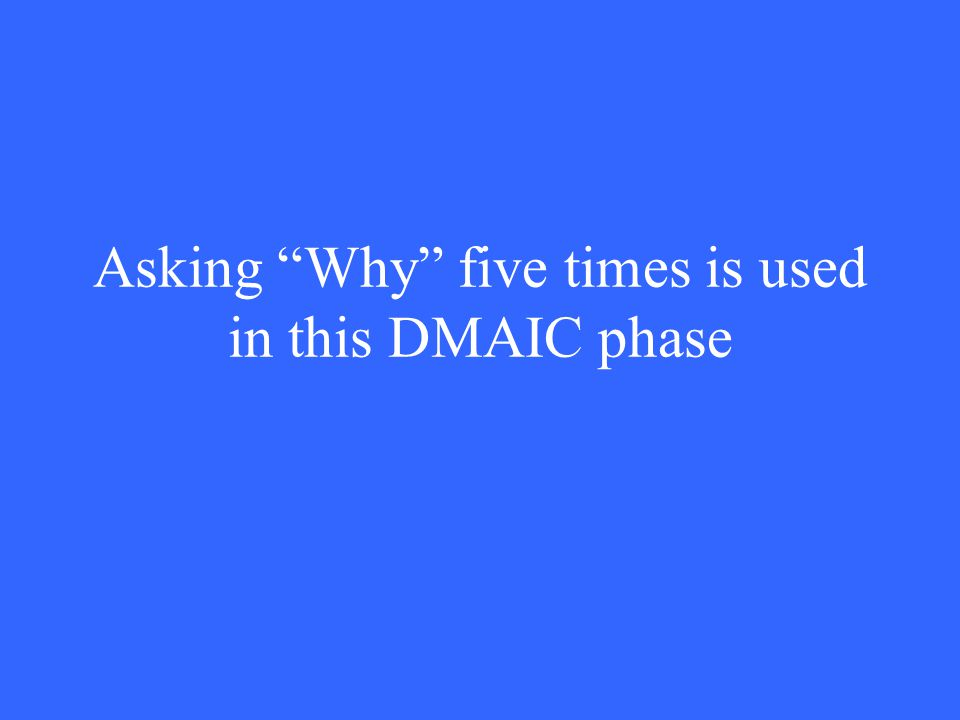 "Asking ""Why"" five times is used in this DMAIC phase"