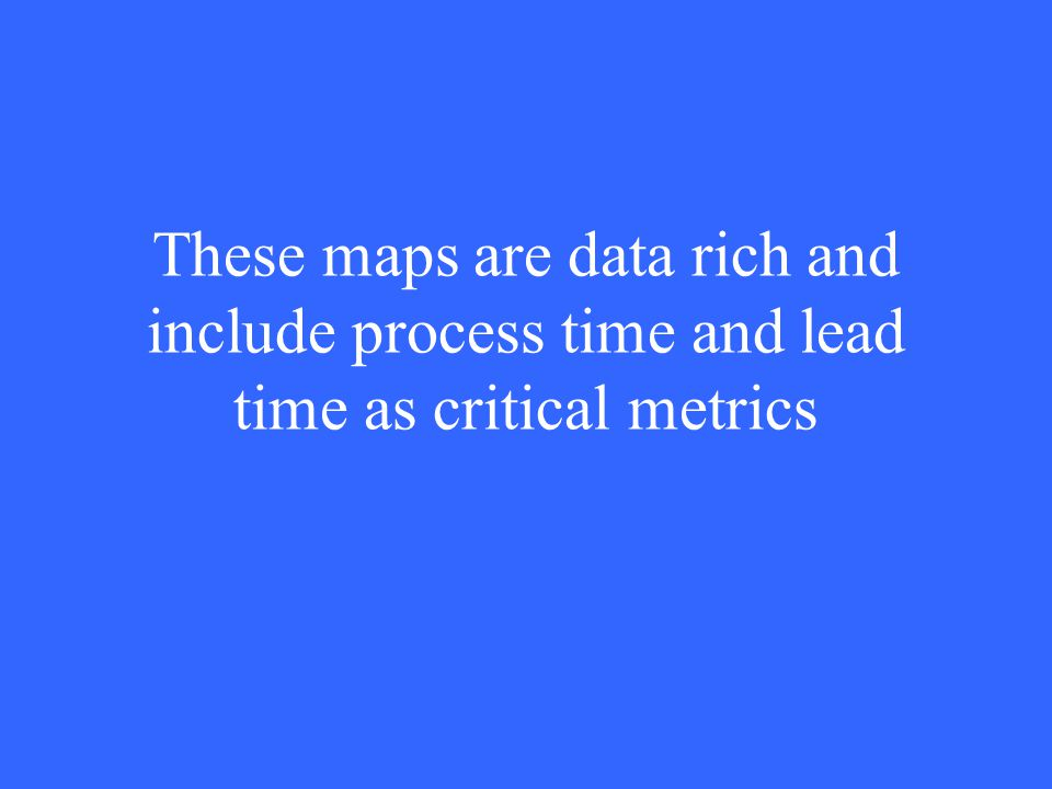 These maps are data rich and include process time and lead time as critical metrics