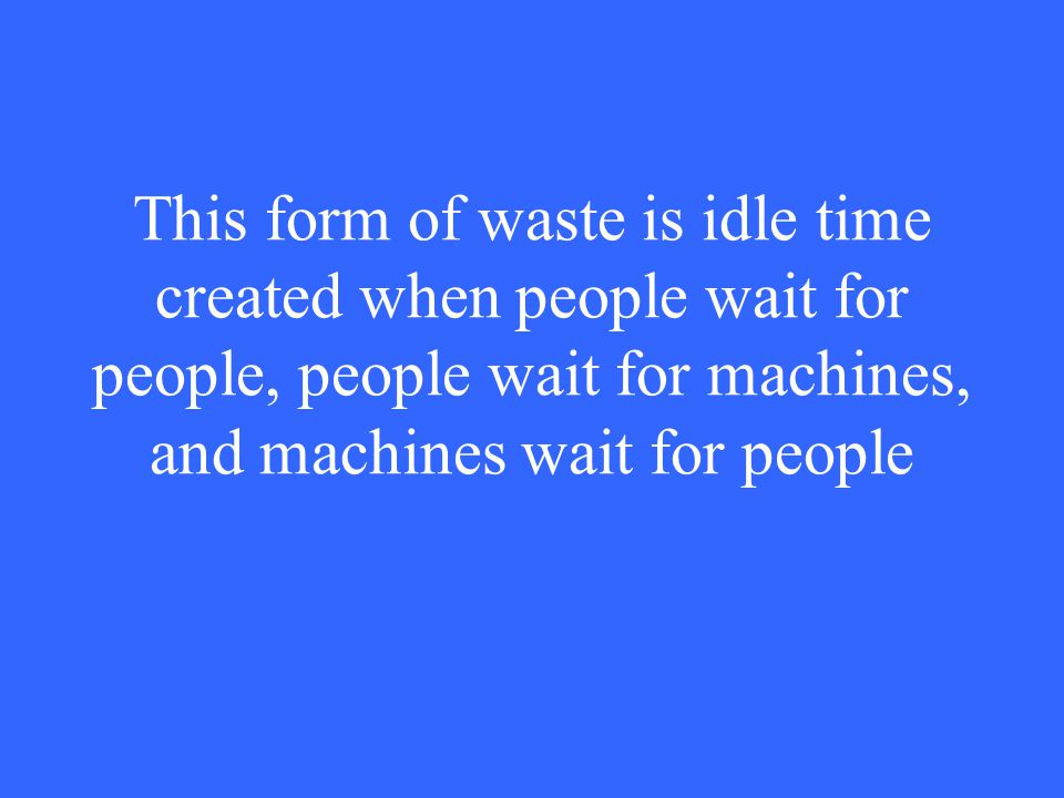 This form of waste is idle time created when people wait for people, people wait for machines, and machines wait for people