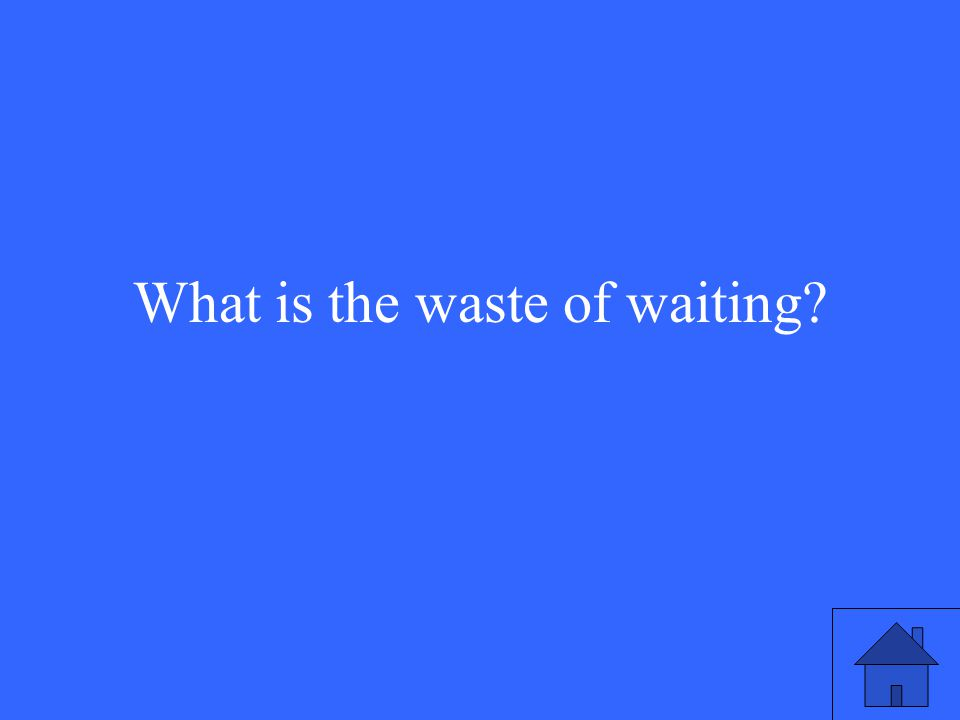 What is the waste of waiting?