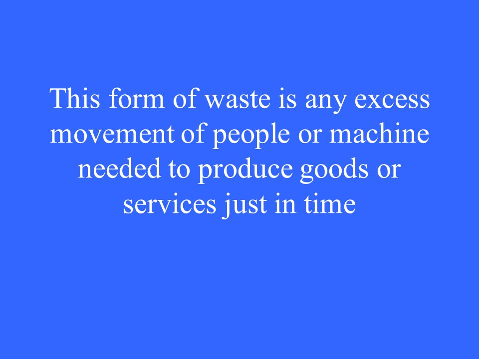 This form of waste is any excess movement of people or machine needed to produce goods or services just in time