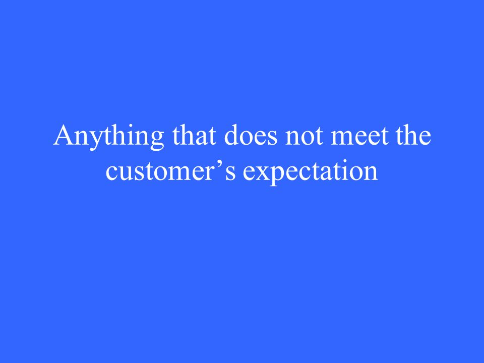 Anything that does not meet the customer's expectation