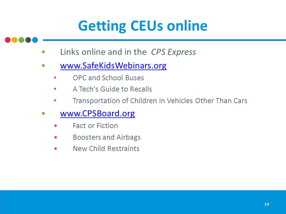 Getting CEUs online Links online and in the CPS Express www.SafeKidsWebinars.org OPC and School Buses A Tech s Guide to Recalls Transportation of Children in Vehicles Other Than Cars www.CPSBoard.org Fact or Fiction Boosters and Airbags New Child Restraints 14