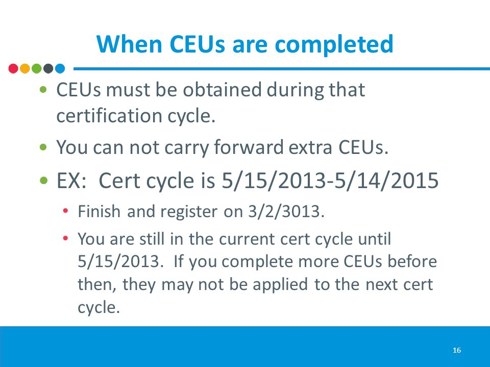 When CEUs are completed CEUs must be obtained during that certification cycle.