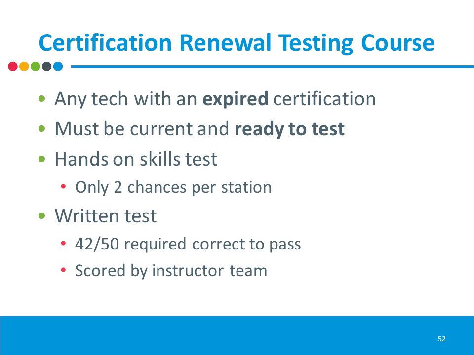 Certification Renewal Testing Course Any tech with an expired certification Must be current and ready to test Hands on skills test Only 2 chances per station Written test 42/50 required correct to pass Scored by instructor team 52