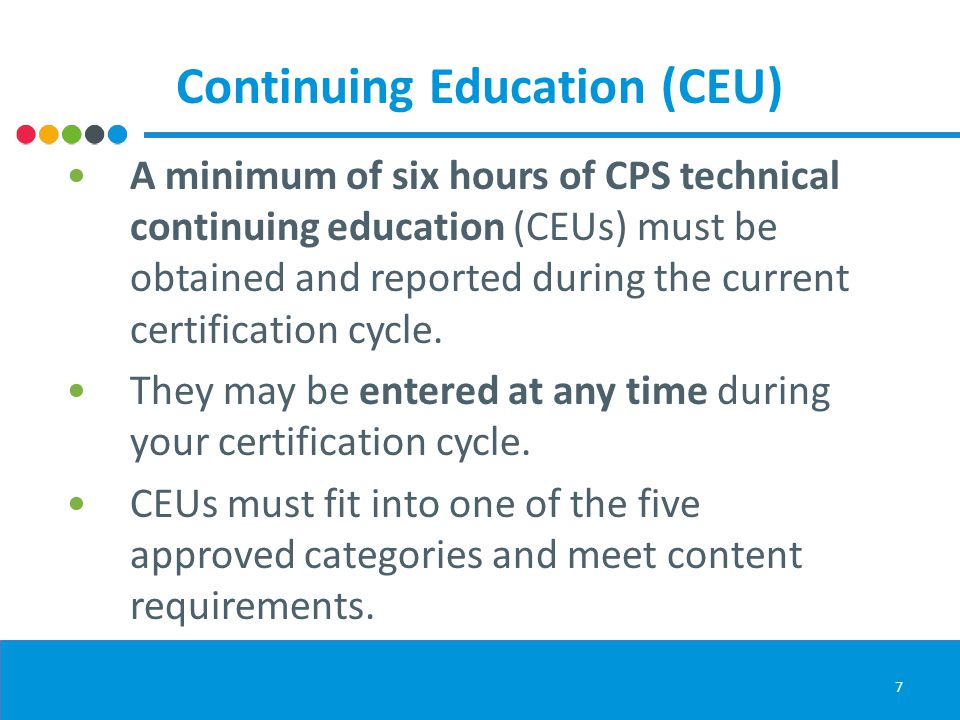 Continuing Education (CEU) A minimum of six hours of CPS technical continuing education (CEUs) must be obtained and reported during the current certification cycle.